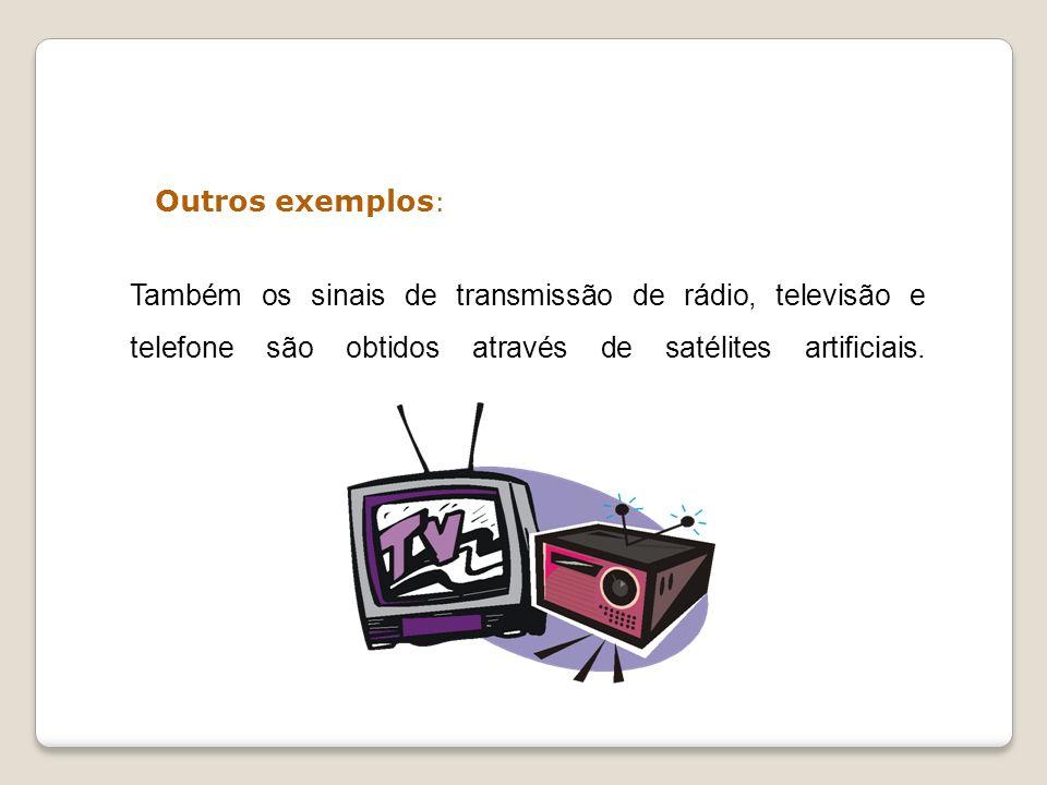 Outros exemplos: Também os sinais de transmissão de rádio, televisão e telefone são obtidos através de satélites artificiais.