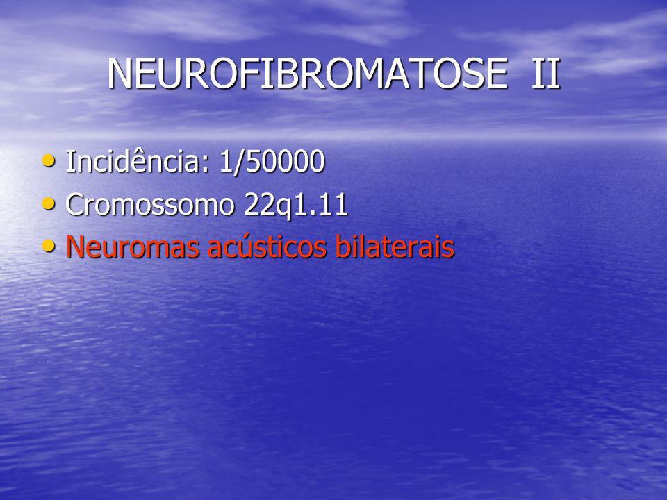 NEUROFIBROMATOSE II Incidência: 1/50000 Cromossomo 22q1.11