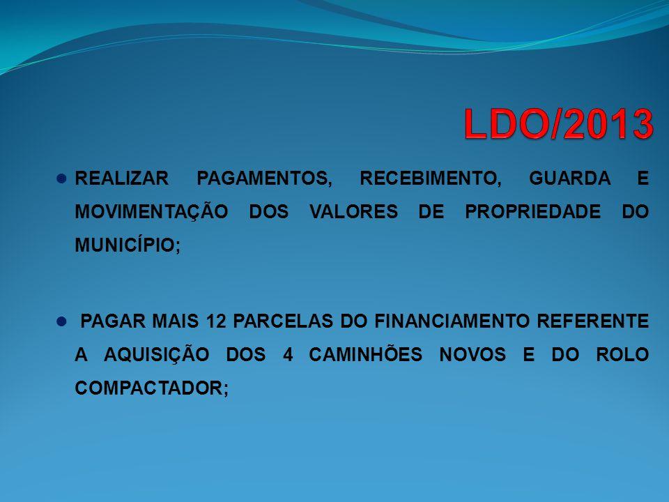 LDO/2013 REALIZAR PAGAMENTOS, RECEBIMENTO, GUARDA E MOVIMENTAÇÃO DOS VALORES DE PROPRIEDADE DO MUNICÍPIO;