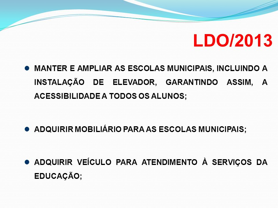 LDO/2013 MANTER E AMPLIAR AS ESCOLAS MUNICIPAIS, INCLUINDO A INSTALAÇÃO DE ELEVADOR, GARANTINDO ASSIM, A ACESSIBILIDADE A TODOS OS ALUNOS;