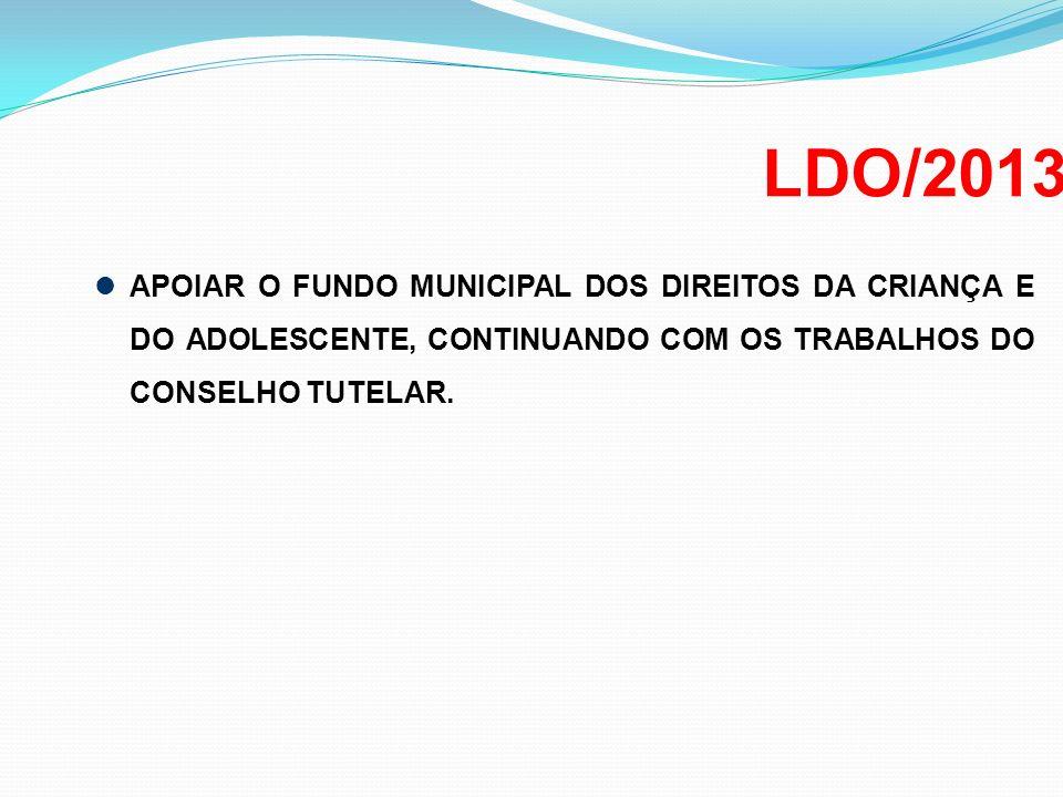 LDO/2013 APOIAR O FUNDO MUNICIPAL DOS DIREITOS DA CRIANÇA E DO ADOLESCENTE, CONTINUANDO COM OS TRABALHOS DO CONSELHO TUTELAR.