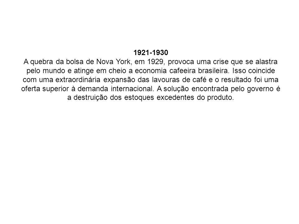 1921-1930 A quebra da bolsa de Nova York, em 1929, provoca uma crise que se alastra pelo mundo e atinge em cheio a economia cafeeira brasileira.