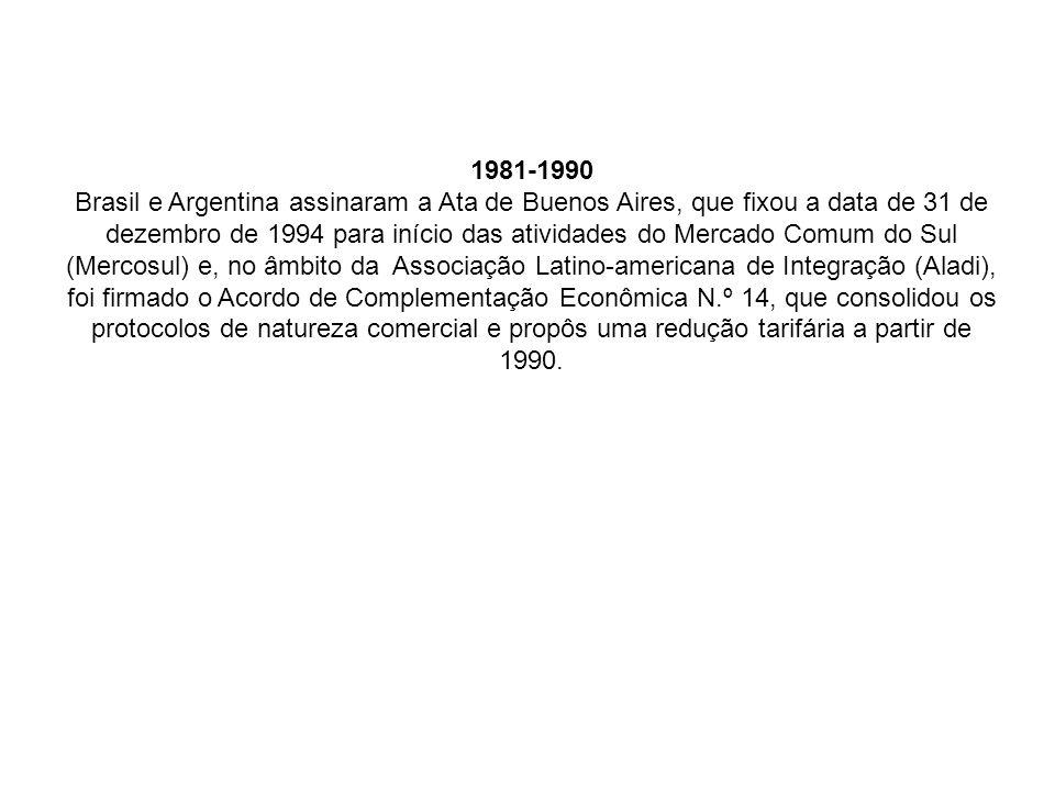 1981-1990 Brasil e Argentina assinaram a Ata de Buenos Aires, que fixou a data de 31 de dezembro de 1994 para início das atividades do Mercado Comum do Sul (Mercosul) e, no âmbito da Associação Latino-americana de Integração (Aladi), foi firmado o Acordo de Complementação Econômica N.º 14, que consolidou os protocolos de natureza comercial e propôs uma redução tarifária a partir de 1990.