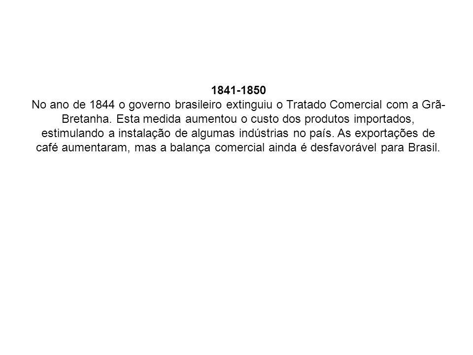 1841-1850 No ano de 1844 o governo brasileiro extinguiu o Tratado Comercial com a Grã-Bretanha.