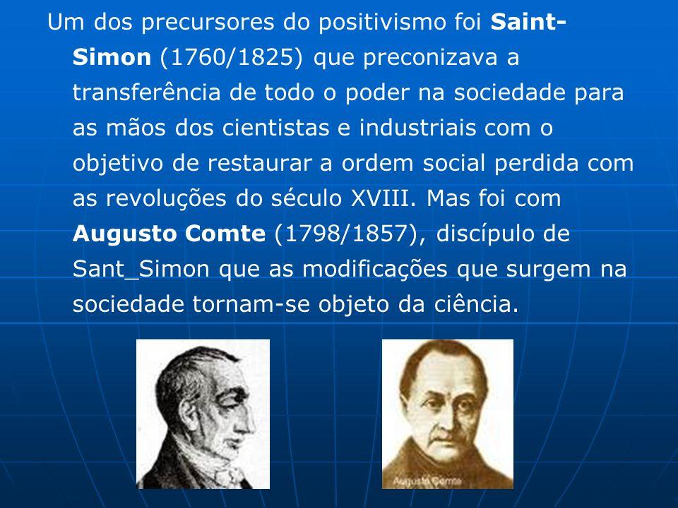 Um dos precursores do positivismo foi Saint-Simon (1760/1825) que preconizava a transferência de todo o poder na sociedade para as mãos dos cientistas e industriais com o objetivo de restaurar a ordem social perdida com as revoluções do século XVIII.