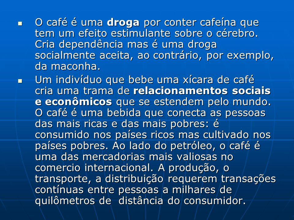O café é uma droga por conter cafeína que tem um efeito estimulante sobre o cérebro. Cria dependência mas é uma droga socialmente aceita, ao contrário, por exemplo, da maconha.