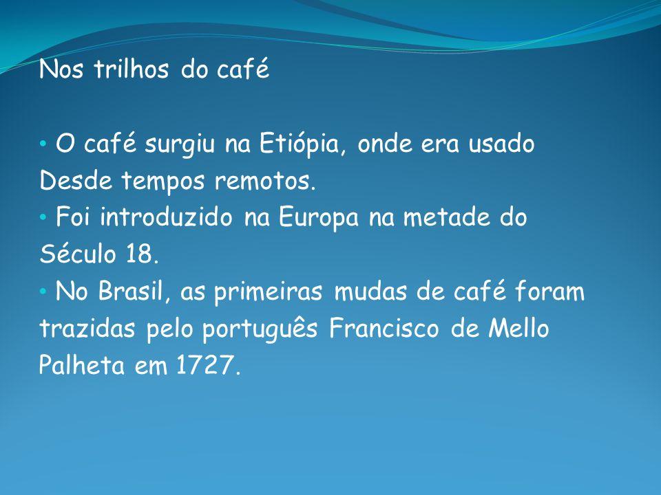 Nos trilhos do café O café surgiu na Etiópia, onde era usado. Desde tempos remotos. Foi introduzido na Europa na metade do.