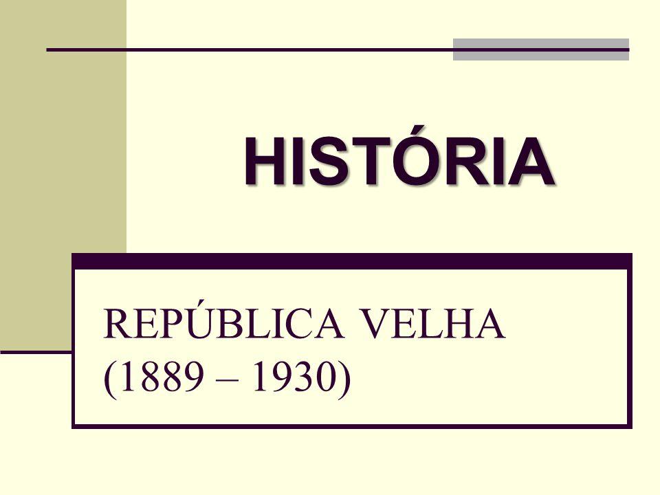 HISTÓRIA REPÚBLICA VELHA (1889 – 1930)