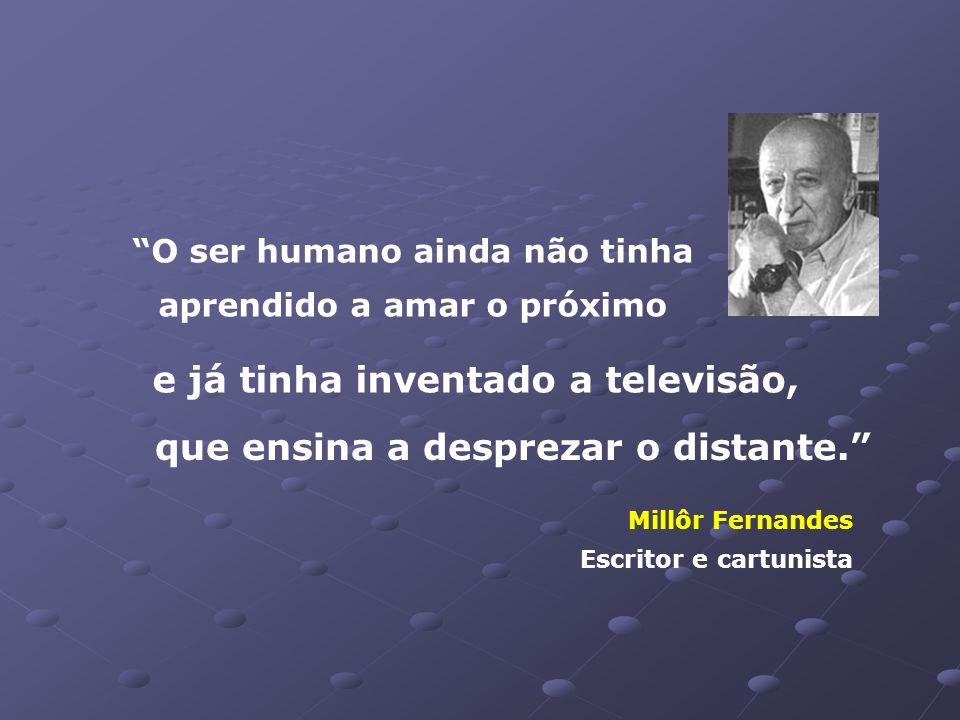 e já tinha inventado a televisão, que ensina a desprezar o distante.