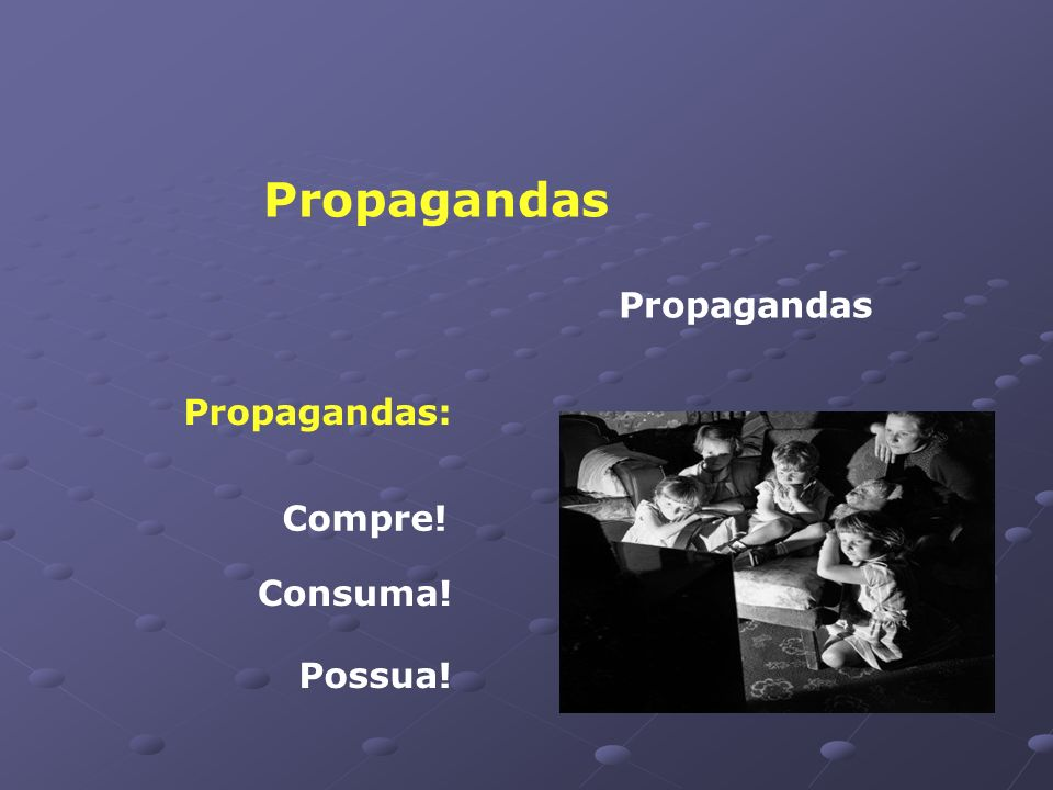 Propagandas Propagandas Propagandas: Compre! Consuma! Possua!