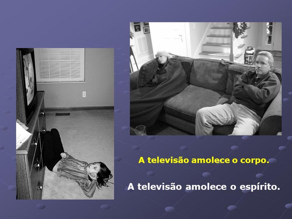 A televisão amolece o corpo. A televisão amolece o espírito.