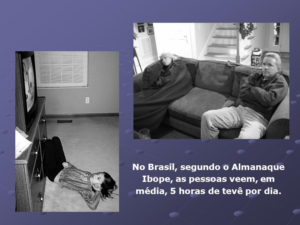 No Brasil, segundo o Almanaque Ibope, as pessoas veem, em média, 5 horas de tevê por dia.