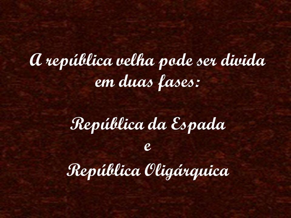 A república velha pode ser divida em duas fases: República da Espada e