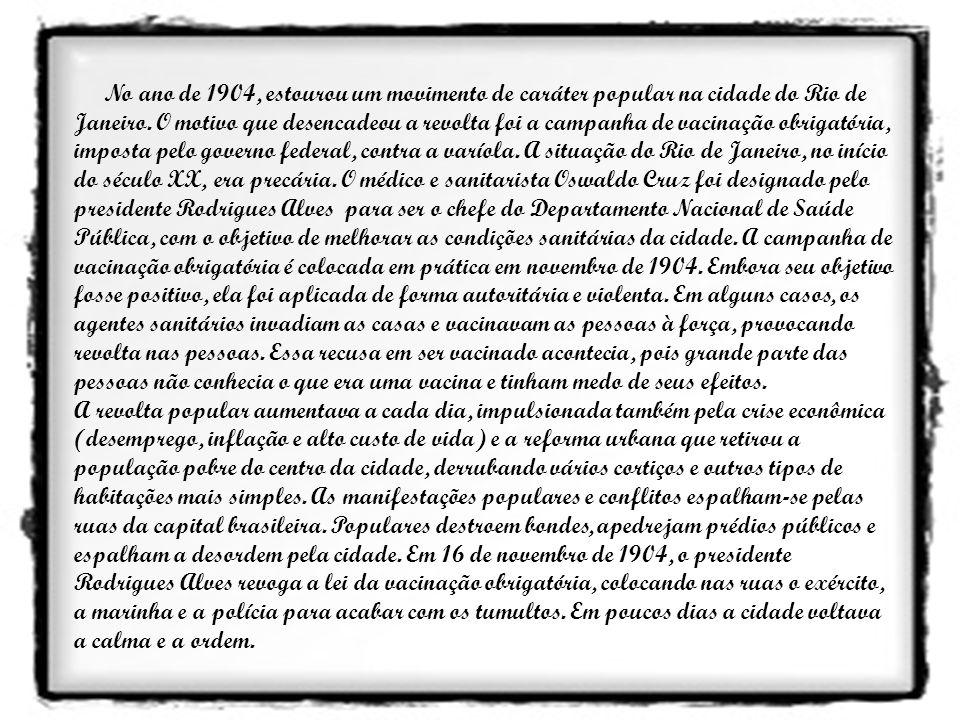 No ano de 1904, estourou um movimento de caráter popular na cidade do Rio de Janeiro. O motivo que desencadeou a revolta foi a campanha de vacinação obrigatória, imposta pelo governo federal, contra a varíola. A situação do Rio de Janeiro, no início do século XX, era precária. O médico e sanitarista Oswaldo Cruz foi designado pelo presidente Rodrigues Alves para ser o chefe do Departamento Nacional de Saúde Pública, com o objetivo de melhorar as condições sanitárias da cidade. A campanha de vacinação obrigatória é colocada em prática em novembro de 1904. Embora seu objetivo fosse positivo, ela foi aplicada de forma autoritária e violenta. Em alguns casos, os agentes sanitários invadiam as casas e vacinavam as pessoas à força, provocando revolta nas pessoas. Essa recusa em ser vacinado acontecia, pois grande parte das pessoas não conhecia o que era uma vacina e tinham medo de seus efeitos.