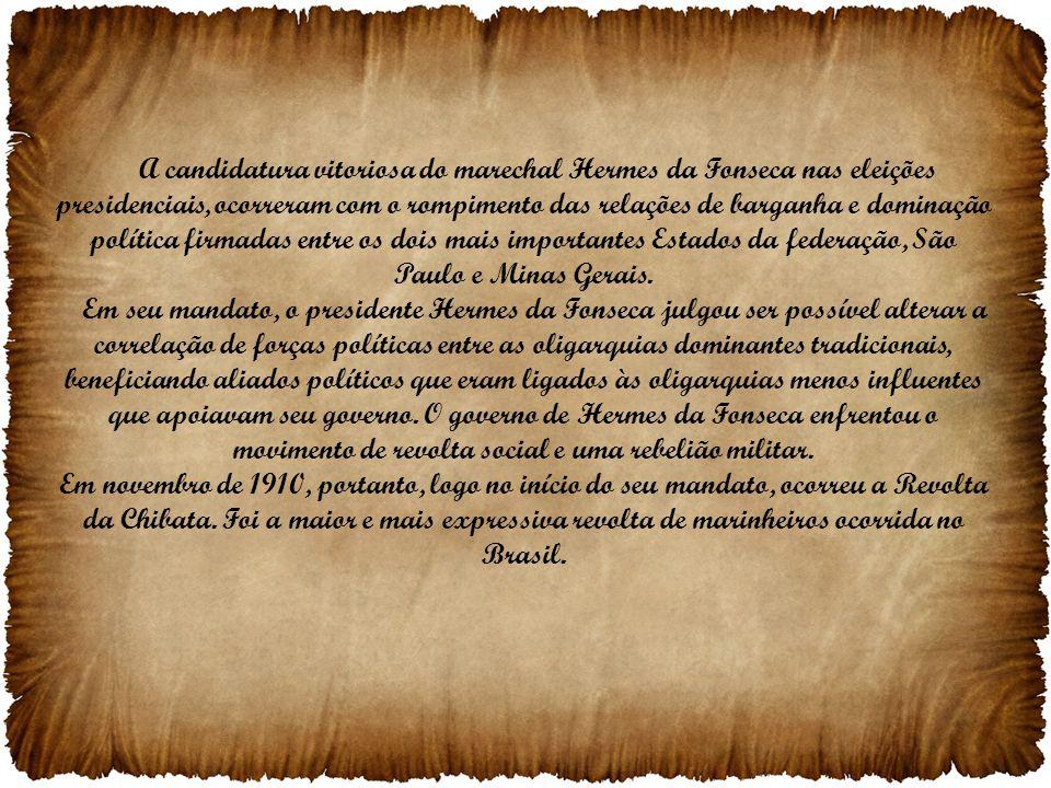 A candidatura vitoriosa do marechal Hermes da Fonseca nas eleições presidenciais, ocorreram com o rompimento das relações de barganha e dominação política firmadas entre os dois mais importantes Estados da federação, São Paulo e Minas Gerais.