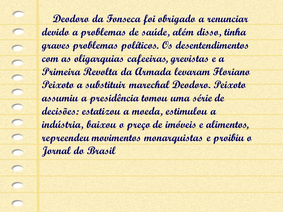 Deodoro da Fonseca foi obrigado a renunciar devido a problemas de saúde, além disso, tinha graves problemas políticos.