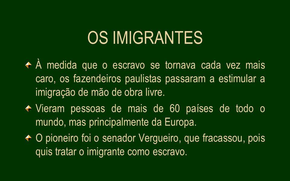 OS IMIGRANTES À medida que o escravo se tornava cada vez mais caro, os fazendeiros paulistas passaram a estimular a imigração de mão de obra livre.