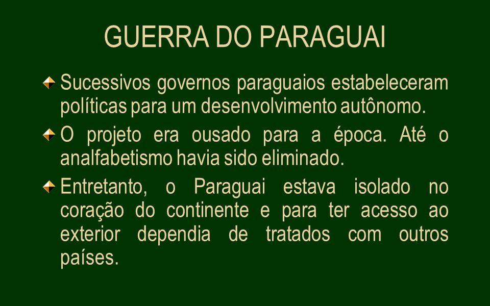 GUERRA DO PARAGUAI Sucessivos governos paraguaios estabeleceram políticas para um desenvolvimento autônomo.