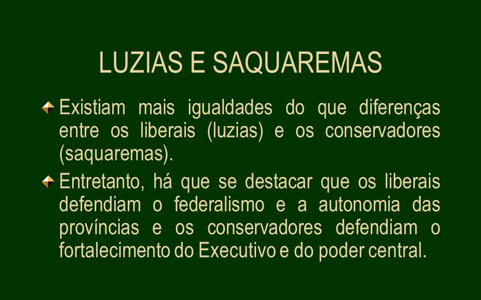 LUZIAS E SAQUAREMAS Existiam mais igualdades do que diferenças entre os liberais (luzias) e os conservadores (saquaremas).