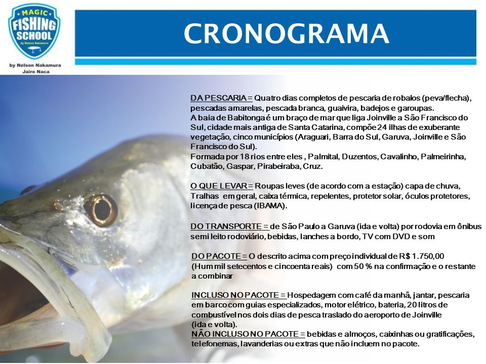 CRONOGRAMA DA PESCARIA = Quatro dias completos de pescaria de robalos (peva/flecha), pescadas amarelas, pescada branca, guaivira, badejos e garoupas.