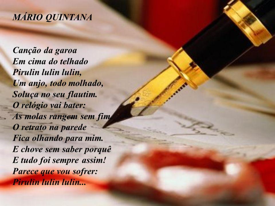 MÁRIO QUINTANA Canção da garoa. Em cima do telhado Pirulin lulin lulin, Um anjo, todo molhado, Soluça no seu flautim.