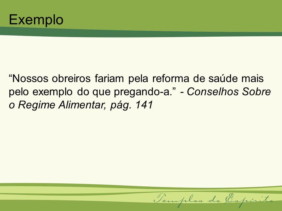 Exemplo Nossos obreiros fariam pela reforma de saúde mais pelo exemplo do que pregando-a. - Conselhos Sobre o Regime Alimentar, pág.