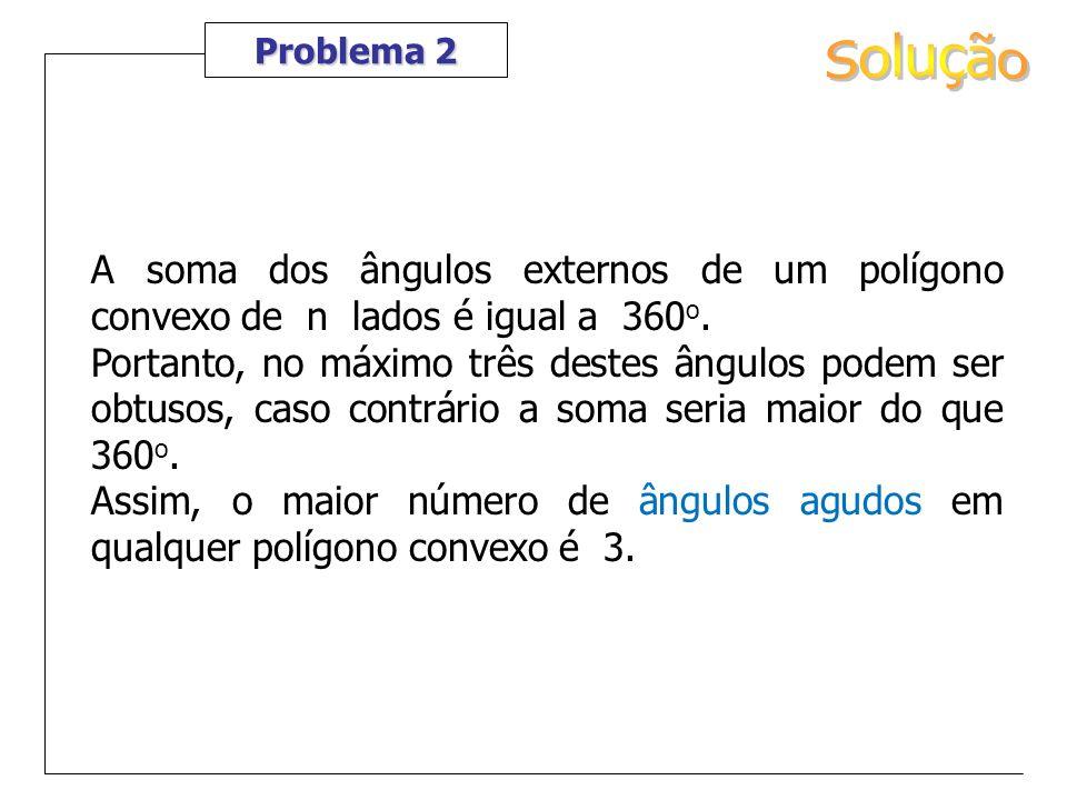 Problema 2 Solução. A soma dos ângulos externos de um polígono convexo de n lados é igual a 360o.