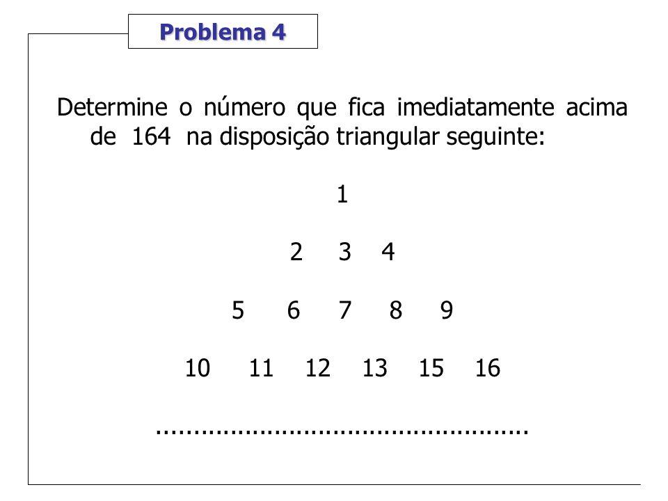 Problema 4 Determine o número que fica imediatamente acima de 164 na disposição triangular seguinte: