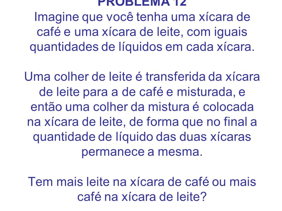 PROBLEMA 12 Imagine que você tenha uma xícara de café e uma xícara de leite, com iguais quantidades de líquidos em cada xícara.