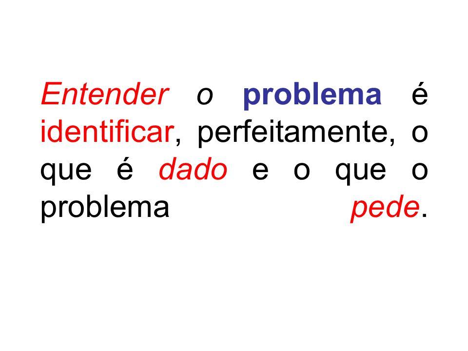 Entender o problema é identificar, perfeitamente, o que é dado e o que o problema pede.
