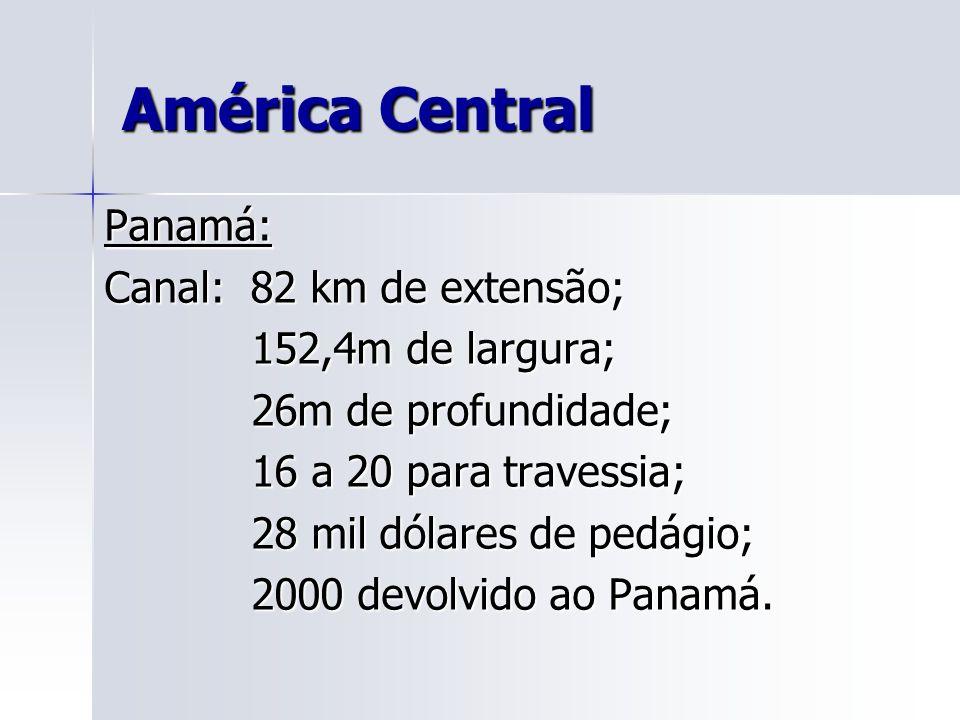 América Central Panamá: Canal: 82 km de extensão; 152,4m de largura;