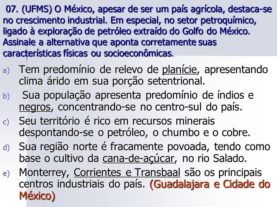 07. 07. (UFMS) O México, apesar de ser um país agrícola, destaca-se no crescimento industrial. Em especial, no setor petroquímico, ligado à exploração de petróleo extraído do Golfo do México. Assinale a alternativa que aponta corretamente suas características físicas ou socioeconômicas.
