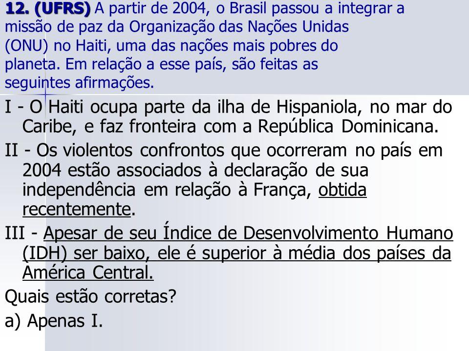 12. (UFRS) A partir de 2004, o Brasil passou a integrar a missão de paz da Organização das Nações Unidas (ONU) no Haiti, uma das nações mais pobres do planeta. Em relação a esse país, são feitas as seguintes afirmações.