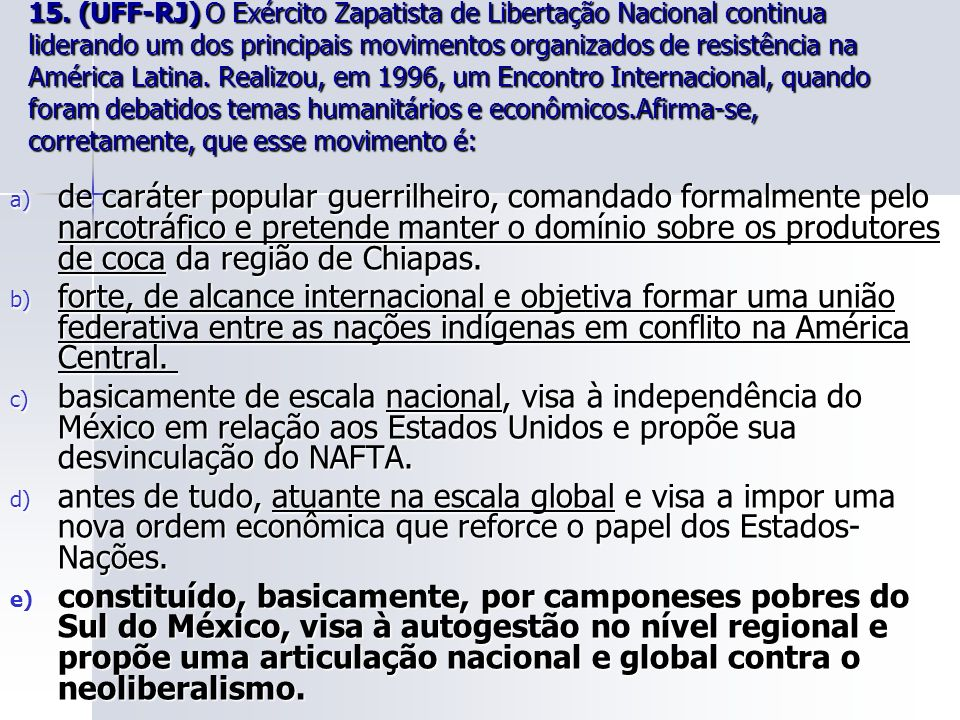15. (UFF-RJ) O Exército Zapatista de Libertação Nacional continua liderando um dos principais movimentos organizados de resistência na América Latina. Realizou, em 1996, um Encontro Internacional, quando foram debatidos temas humanitários e econômicos.Afirma-se, corretamente, que esse movimento é: