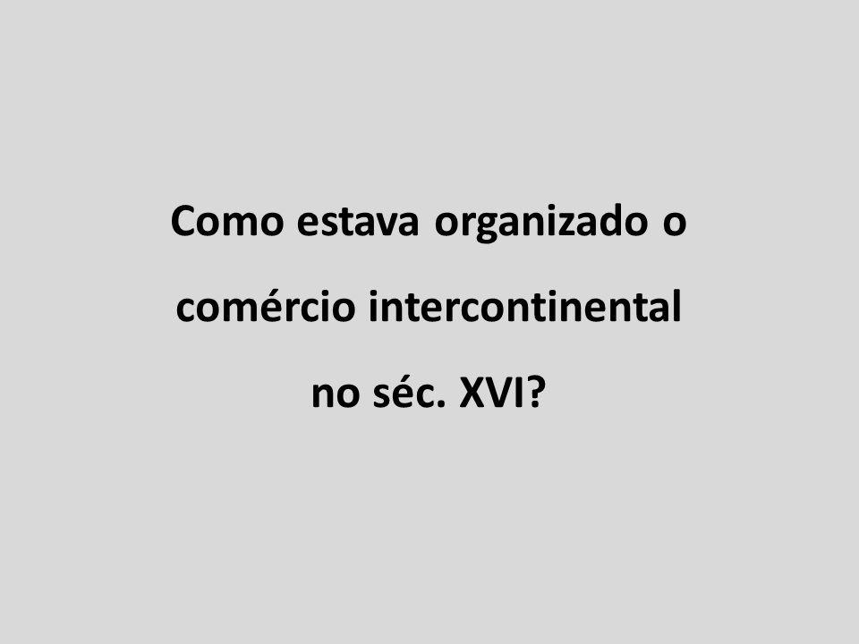 Como estava organizado o comércio intercontinental no séc. XVI