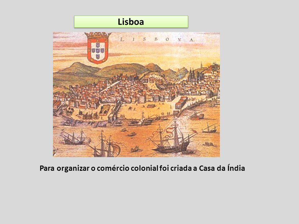 Lisboa Para organizar o comércio colonial foi criada a Casa da Índia