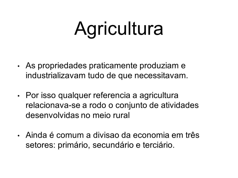 Agricultura As propriedades praticamente produziam e industrializavam tudo de que necessitavam.