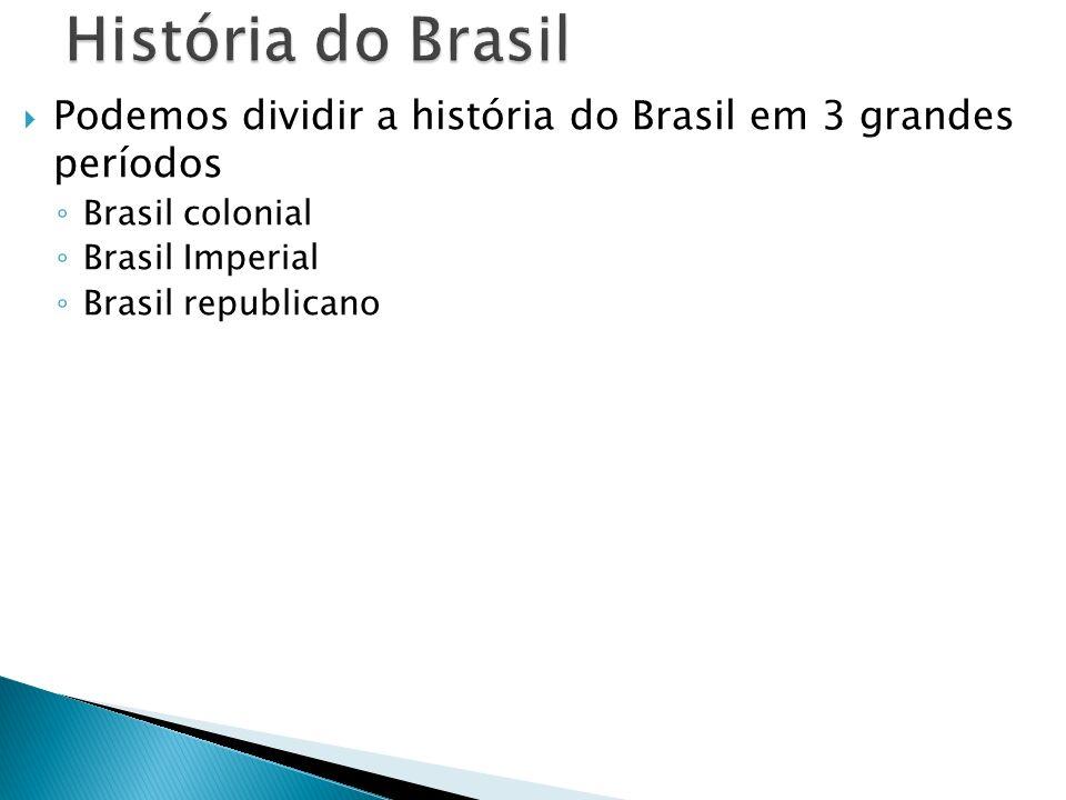 História do Brasil Podemos dividir a história do Brasil em 3 grandes períodos. Brasil colonial. Brasil Imperial.