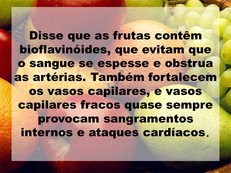 Disse que as frutas contêm bioflavinóides, que evitam que o sangue se espesse e obstrua as artérias.