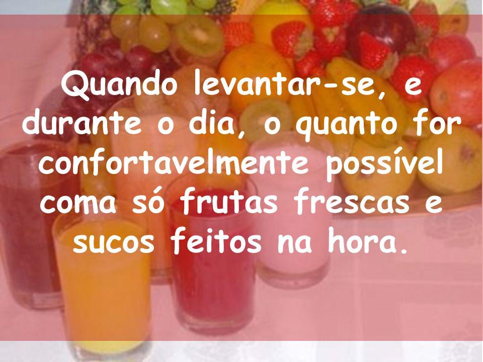 Quando levantar-se, e durante o dia, o quanto for confortavelmente possível coma só frutas frescas e sucos feitos na hora.