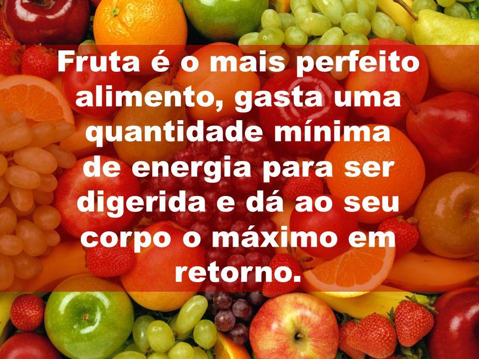 Fruta é o mais perfeito alimento, gasta uma quantidade mínima de energia para ser digerida e dá ao seu corpo o máximo em retorno.