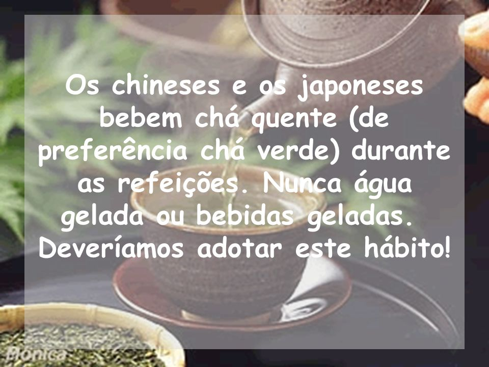 Os chineses e os japoneses bebem chá quente (de preferência chá verde) durante as refeições.