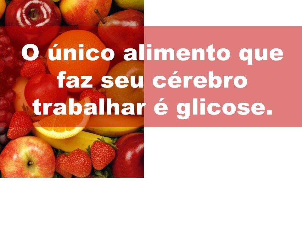 O único alimento que faz seu cérebro trabalhar é glicose.