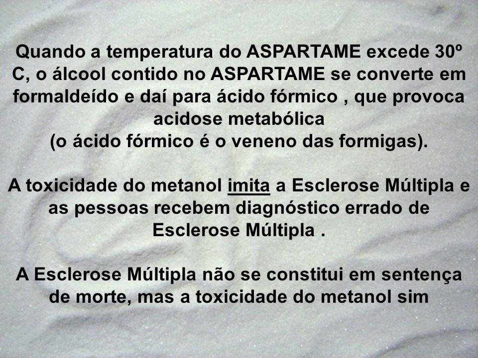 Quando a temperatura do ASPARTAME excede 30º C, o álcool contido no ASPARTAME se converte em formaldeído e daí para ácido fórmico , que provoca acidose metabólica