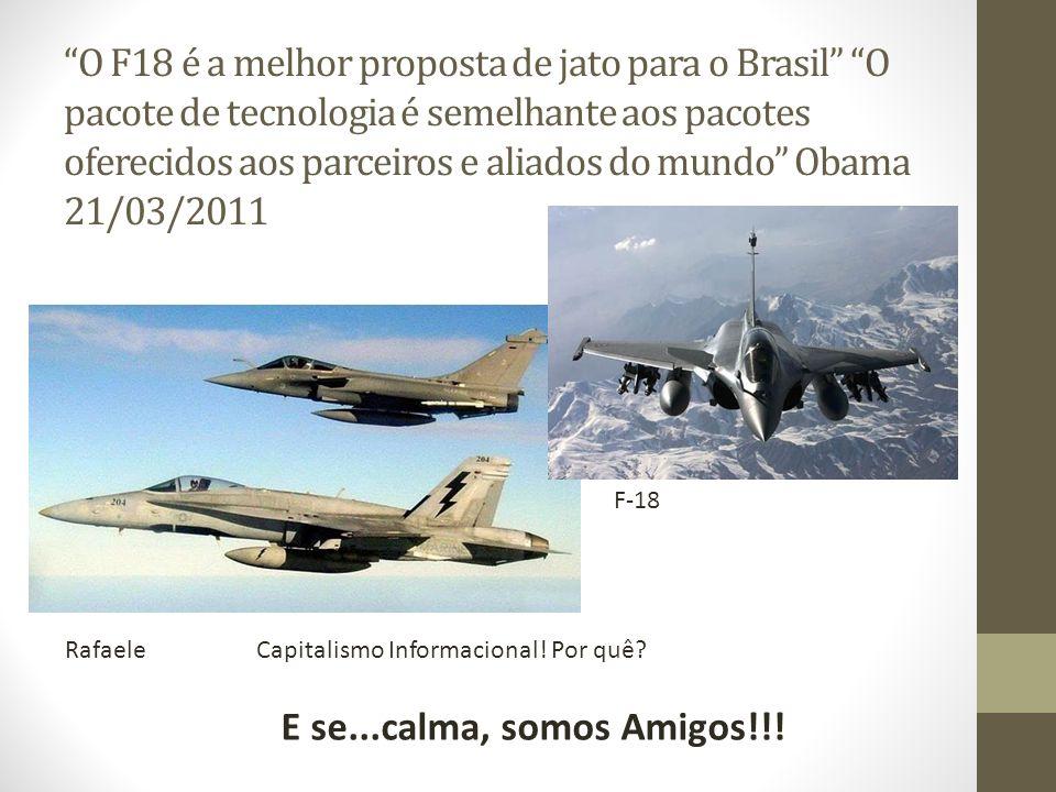 O F18 é a melhor proposta de jato para o Brasil O pacote de tecnologia é semelhante aos pacotes oferecidos aos parceiros e aliados do mundo Obama 21/03/2011