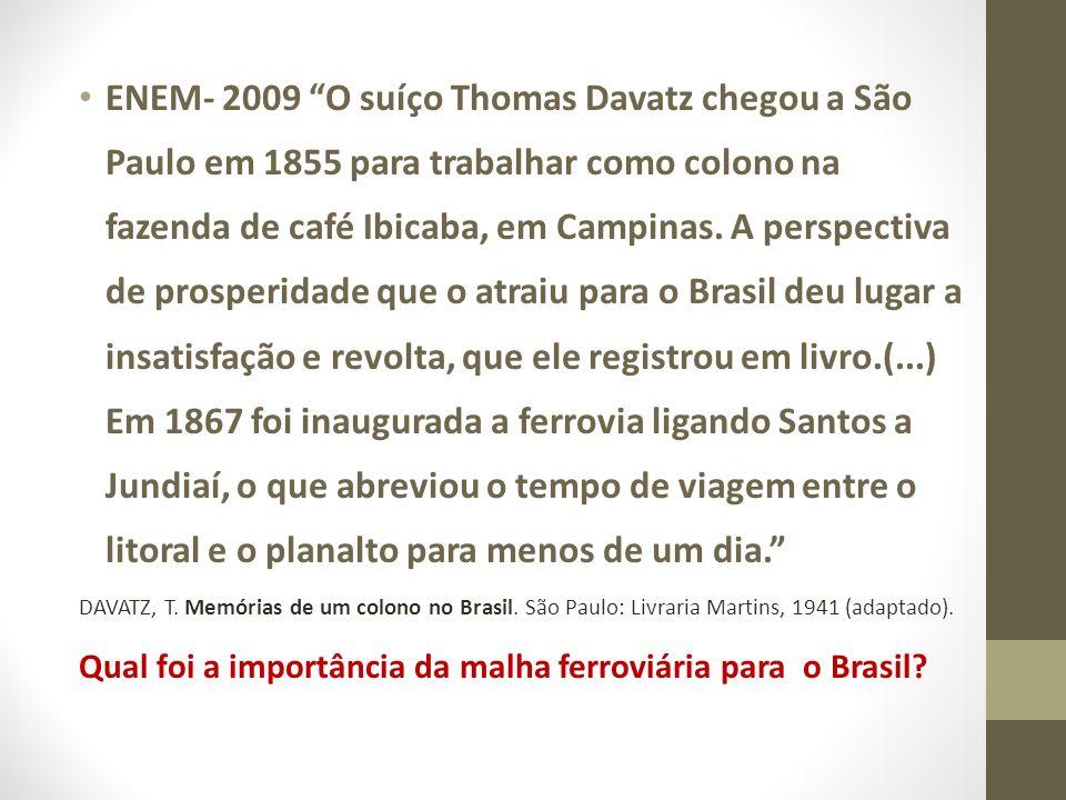 ENEM- 2009 O suíço Thomas Davatz chegou a São Paulo em 1855 para trabalhar como colono na fazenda de café Ibicaba, em Campinas. A perspectiva de prosperidade que o atraiu para o Brasil deu lugar a insatisfação e revolta, que ele registrou em livro.(...) Em 1867 foi inaugurada a ferrovia ligando Santos a Jundiaí, o que abreviou o tempo de viagem entre o litoral e o planalto para menos de um dia.