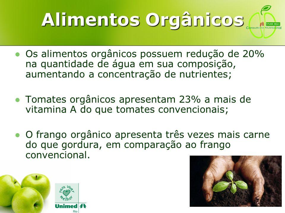 Alimentos Orgânicos Os alimentos orgânicos possuem redução de 20% na quantidade de água em sua composição, aumentando a concentração de nutrientes;