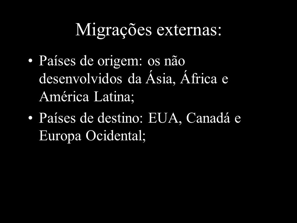 Migrações externas: Países de origem: os não desenvolvidos da Ásia, África e América Latina; Países de destino: EUA, Canadá e Europa Ocidental;