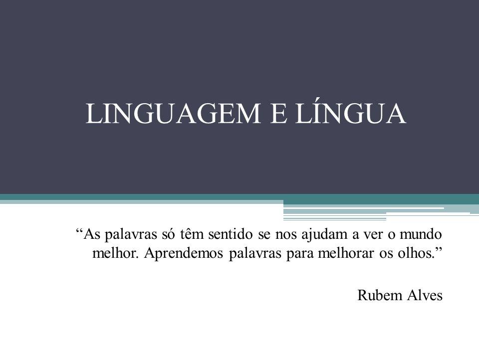 LINGUAGEM E LÍNGUA As palavras só têm sentido se nos ajudam a ver o mundo melhor. Aprendemos palavras para melhorar os olhos.