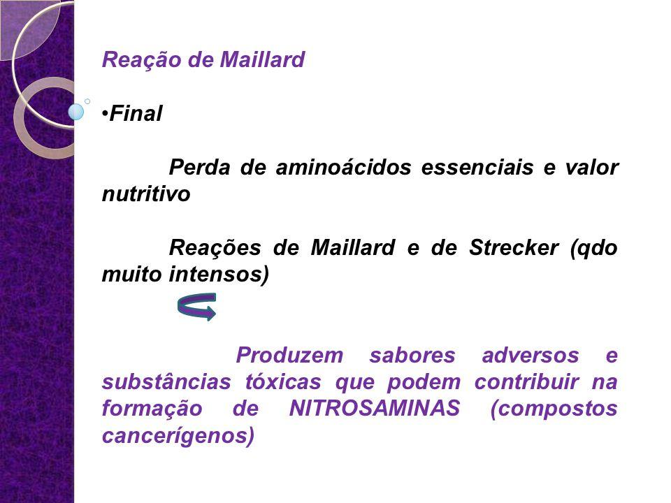 Reação de Maillard Final. Perda de aminoácidos essenciais e valor nutritivo. Reações de Maillard e de Strecker (qdo muito intensos)